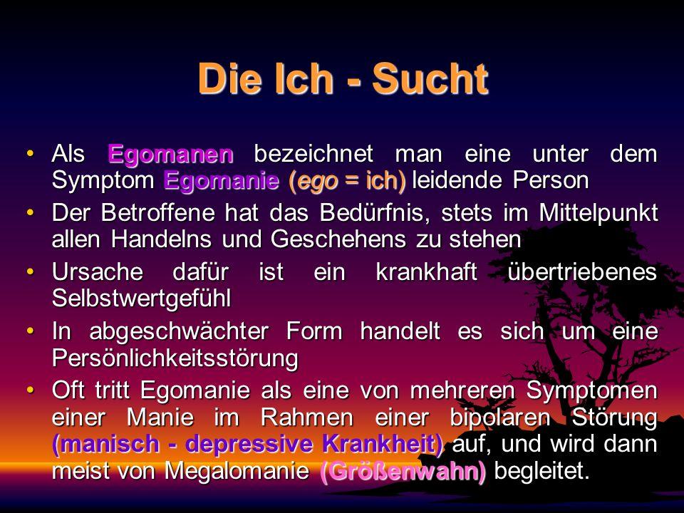 Die Ich - Sucht Als Egomanen bezeichnet man eine unter dem Symptom Egomanie (ego = ich) leidende PersonAls Egomanen bezeichnet man eine unter dem Symp