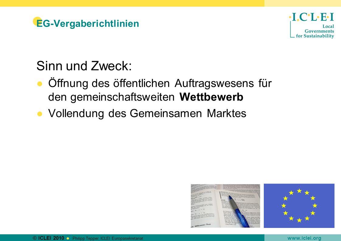 © ICLEI 2010 www.iclei.org Philipp Tepper, ICLEI Europasekretariat EG-Vergaberichtlinien Sinn und Zweck: Öffnung des öffentlichen Auftragswesens für d