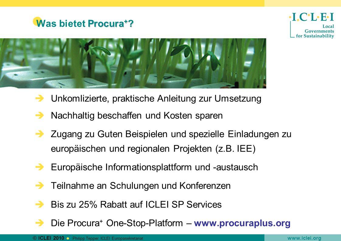 © ICLEI 2010 www.iclei.org Philipp Tepper, ICLEI Europasekretariat Procura + ? Was bietet Procura + ? Unkomlizierte, praktische Anleitung zur Umsetzun