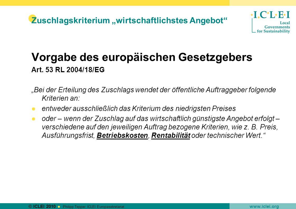 © ICLEI 2010 www.iclei.org Philipp Tepper, ICLEI Europasekretariat Zuschlagskriterium wirtschaftlichstes Angebot Vorgabe des europäischen Gesetzgebers