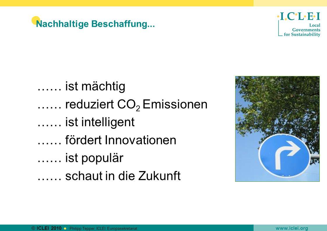 © ICLEI 2010 www.iclei.org Philipp Tepper, ICLEI Europasekretariat …… ist mächtig …… reduziert CO 2 Emissionen …… ist intelligent …… fördert Innovatio