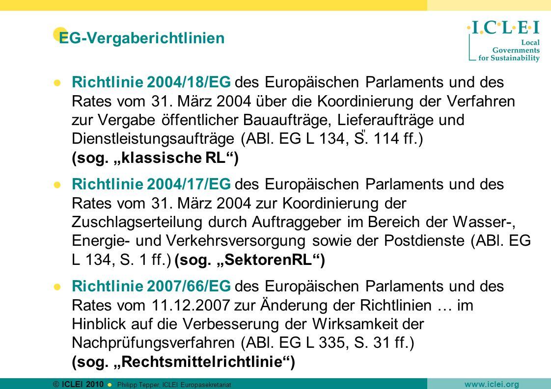 © ICLEI 2010 www.iclei.org Philipp Tepper, ICLEI Europasekretariat EG-Vergaberichtlinien Sinn und Zweck: Öffnung des öffentlichen Auftragswesens für den gemeinschaftsweiten Wettbewerb Vollendung des Gemeinsamen Marktes