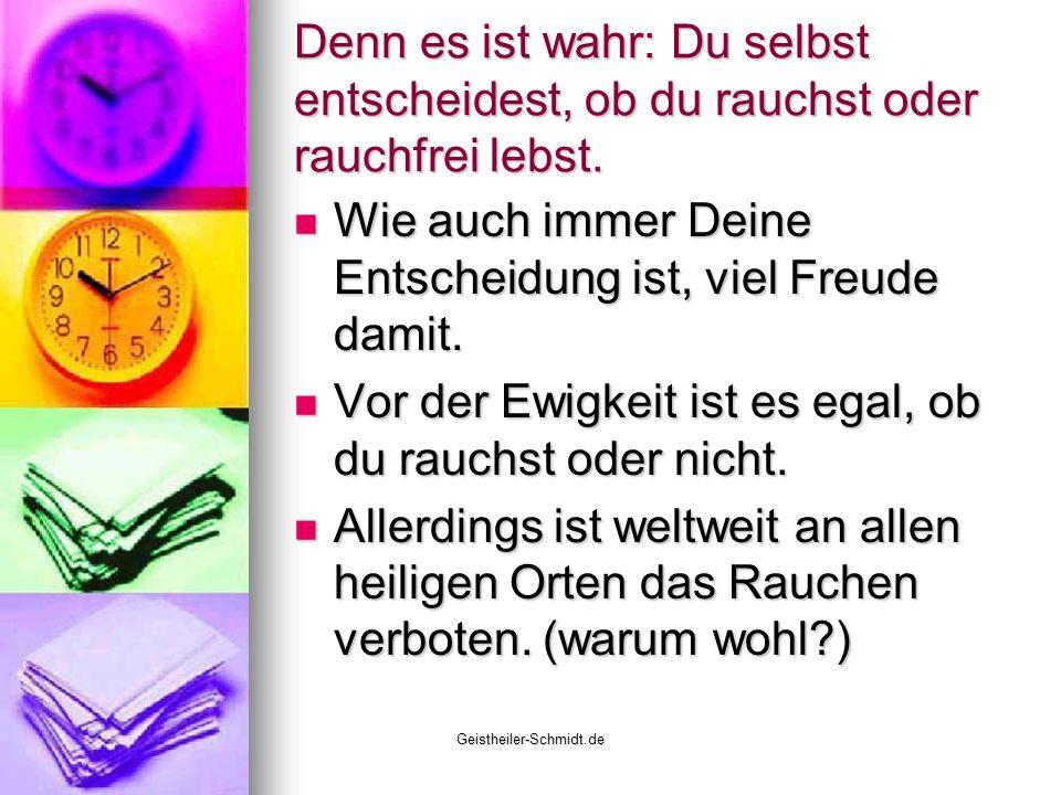 Geistheiler-Schmidt.de Denn es ist wahr: Du selbst entscheidest, ob du rauchst oder rauchfrei lebst. Wie auch immer Deine Entscheidung ist, viel Freud
