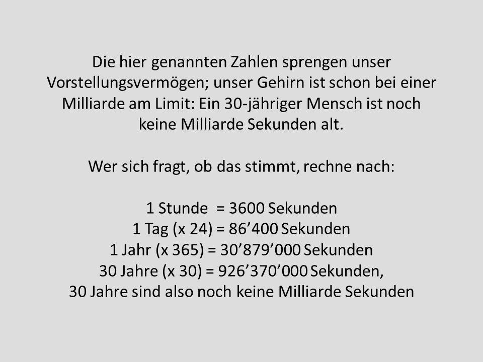 Die hier genannten Zahlen sprengen unser Vorstellungsvermögen; unser Gehirn ist schon bei einer Milliarde am Limit: Ein 30-jähriger Mensch ist noch ke