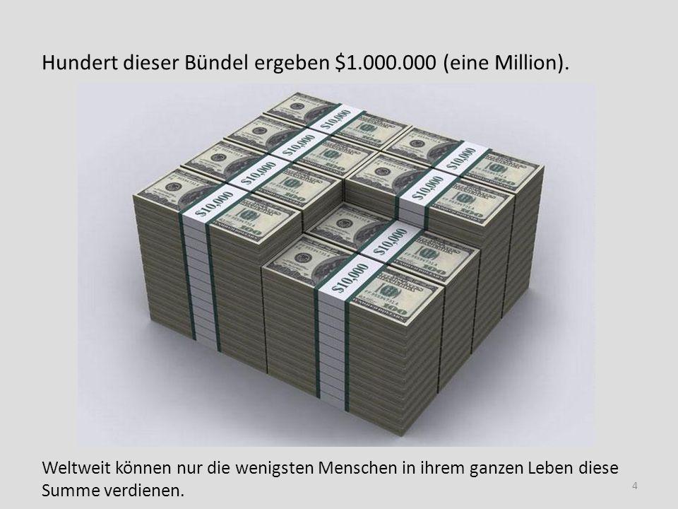 Hundert dieser Bündel ergeben $1.000.000 (eine Million). Weltweit können nur die wenigsten Menschen in ihrem ganzen Leben diese Summe verdienen. 4
