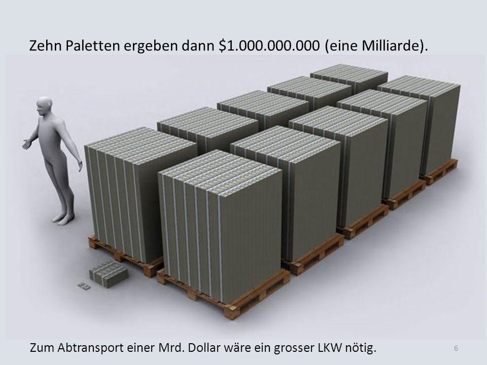 Zehn Paletten ergeben dann $1.000.000.000 (eine Milliarde). Zum Abtransport einer Mrd. Dollar wäre ein grosser LKW nötig. 6