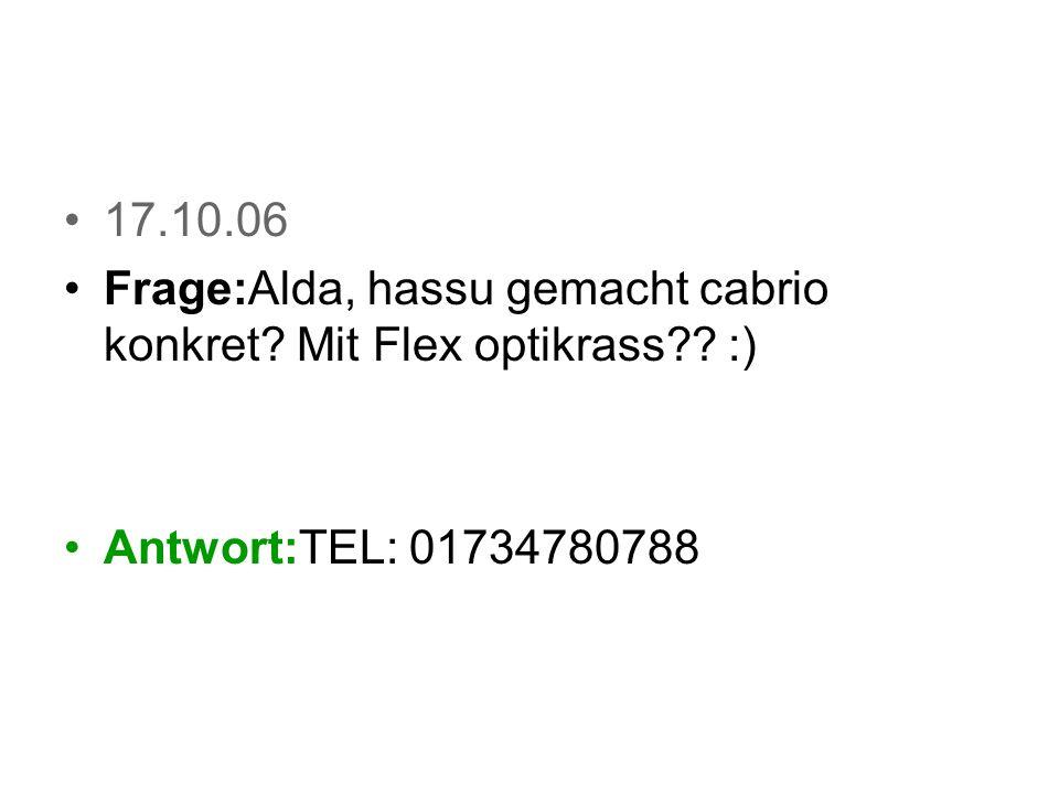 17.10.06 Frage:Hallo! Hat Auto auch krasse ABEES MfG! Antwort:!!!!!!!!!!!!!!!!!