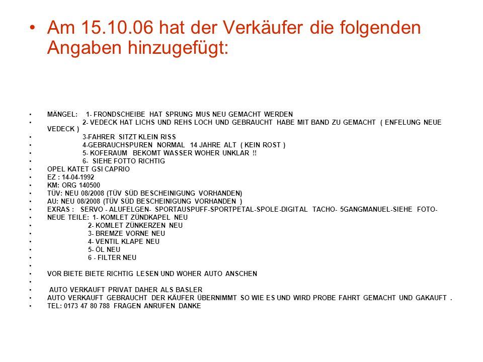 Am 15.10.06 hat der Verkäufer die folgenden Angaben hinzugefügt: MÄNGEL: 1- FRONDSCHEIBE HAT SPRUNG MUS NEU GEMACHT WERDEN 2- VEDECK HAT LICHS UND REHS LOCH UND GEBRAUCHT HABE MIT BAND ZU GEMACHT ( ENFELUNG NEUE VEDECK ) 3-FAHRER SITZT KLEIN RISS 4-GEBRAUCHSPUREN NORMAL 14 JAHRE ALT ( KEIN ROST ) 5- KOFERAUM BEKOMT WASSER WOHER UNKLAR !.