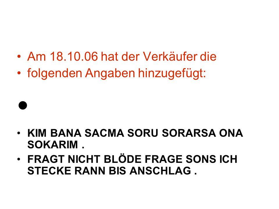 Am 18.10.06 hat der Verkäufer die folgenden Angaben hinzugefügt: KIM BANA SACMA SORU SORARSA ONA SOKARIM.