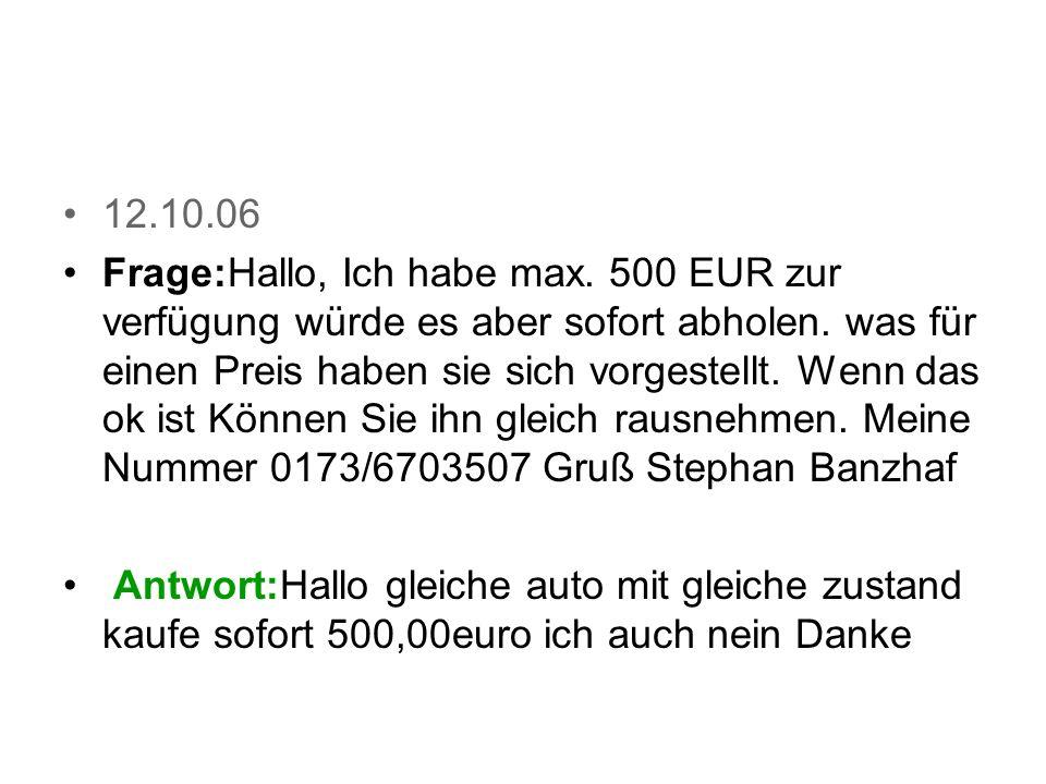 12.10.06 Frage:Hallo, Ich habe max.500 EUR zur verfügung würde es aber sofort abholen.