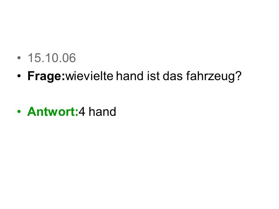 15.10.06 Frage:wievielte hand ist das fahrzeug? Antwort:4 hand