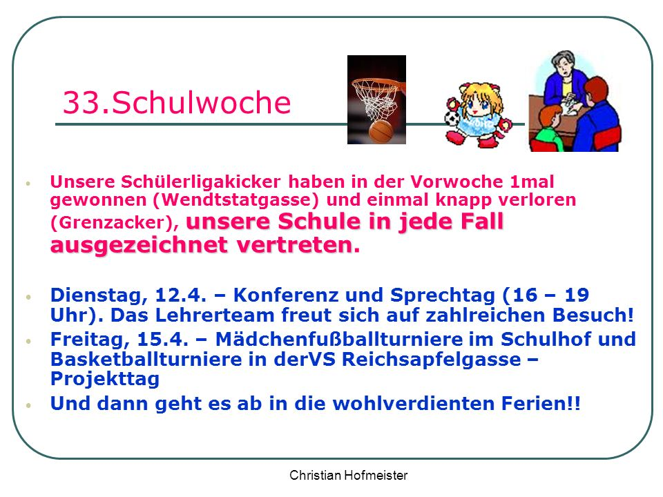 Christian Hofmeister 33.Schulwoche unsere Schule in jede Fall ausgezeichnet vertreten Unsere Schülerligakicker haben in der Vorwoche 1mal gewonnen (We