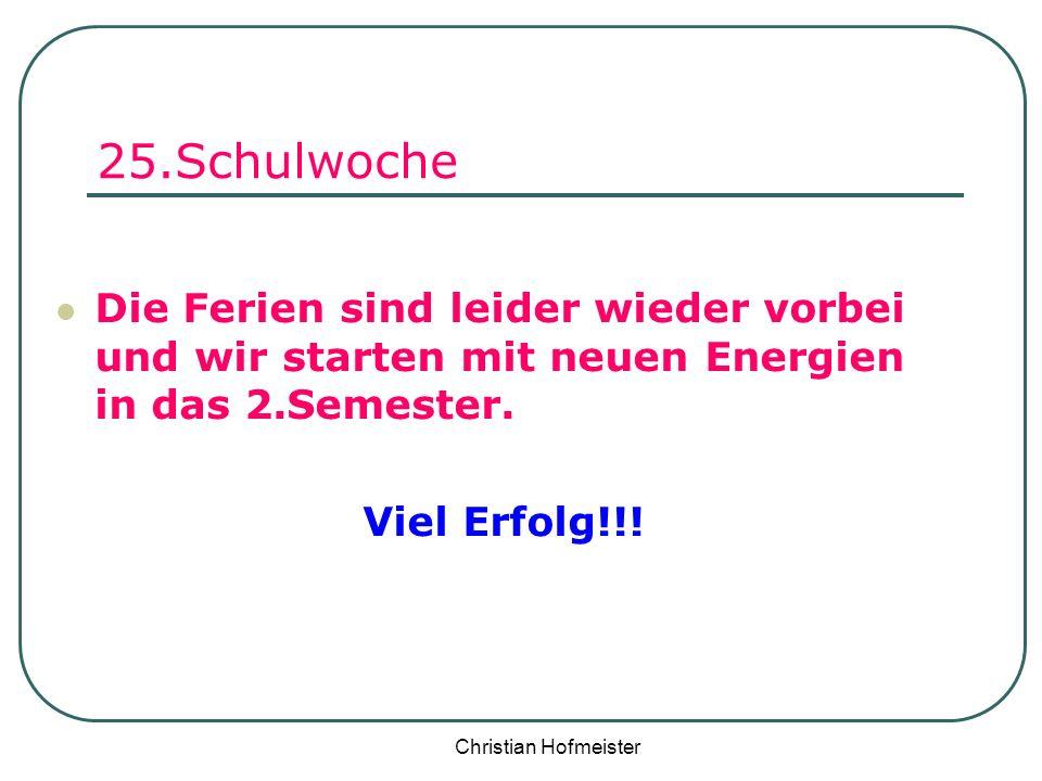 Christian Hofmeister 25.Schulwoche Die Ferien sind leider wieder vorbei und wir starten mit neuen Energien in das 2.Semester. Viel Erfolg!!!