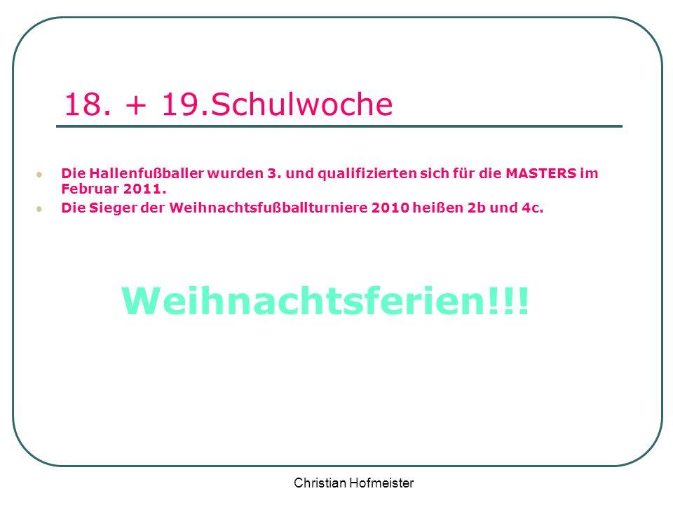 Christian Hofmeister 18. + 19.Schulwoche Die Hallenfußballer wurden 3. und qualifizierten sich für die MASTERS im Februar 2011. Die Sieger der Weihnac