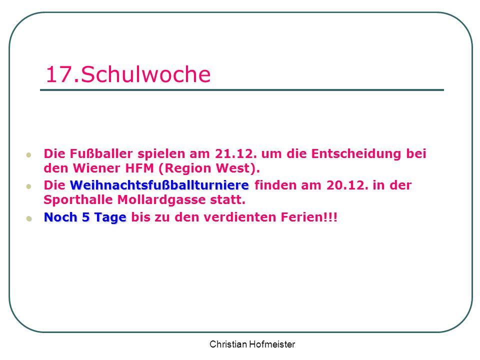 Christian Hofmeister 17.Schulwoche Die Fußballer spielen am 21.12. um die Entscheidung bei den Wiener HFM (Region West). Weihnachtsfußballturniere Die