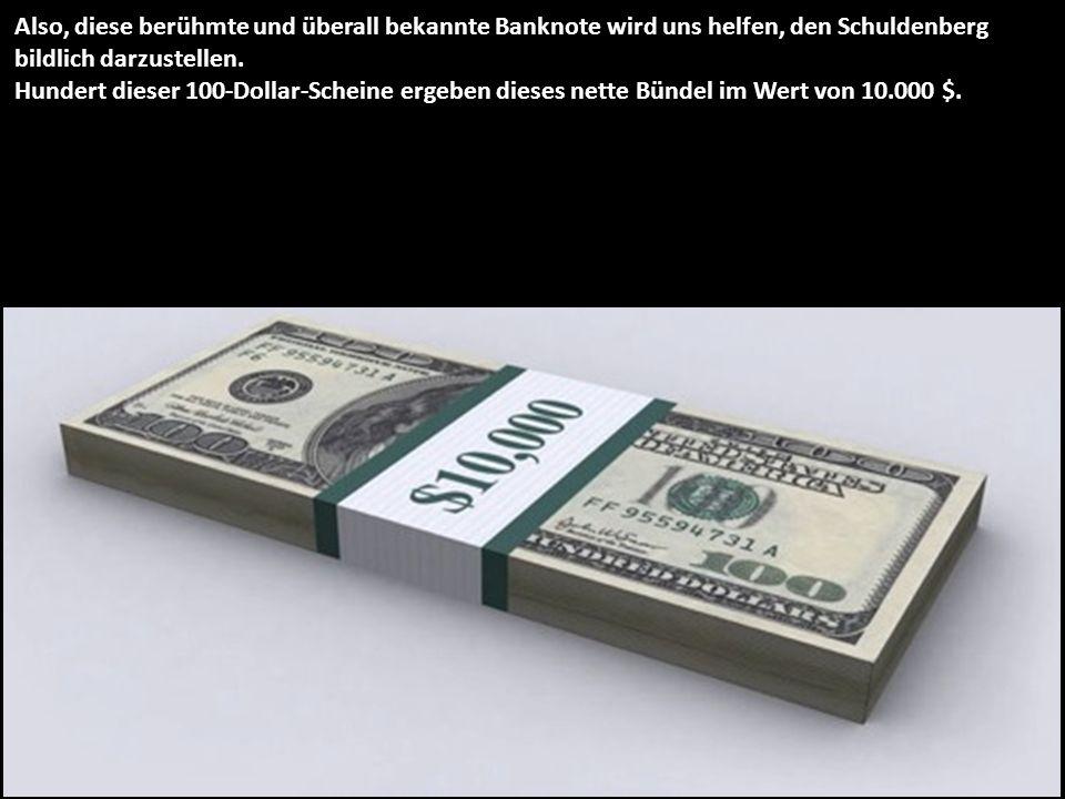 Also, diese berühmte und überall bekannte Banknote wird uns helfen, den Schuldenberg bildlich darzustellen. Hundert dieser 100-Dollar-Scheine ergeben