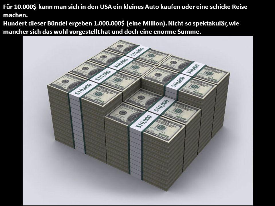 Für 10.000$ kann man sich in den USA ein kleines Auto kaufen oder eine schicke Reise machen. Hundert dieser Bündel ergeben 1.000.000$ (eine Million).