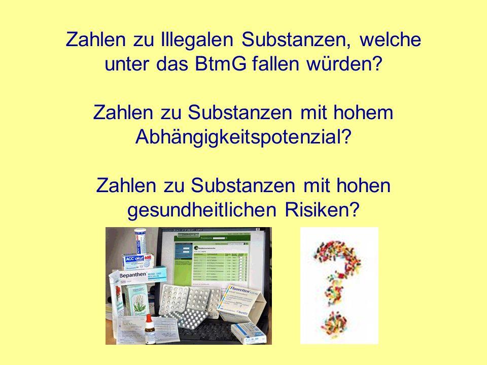 Zahlen zu Illegalen Substanzen, welche unter das BtmG fallen würden? Zahlen zu Substanzen mit hohem Abhängigkeitspotenzial? Zahlen zu Substanzen mit h