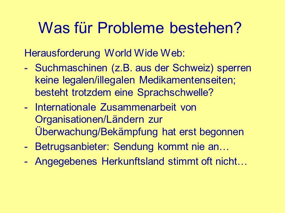 Was für Probleme bestehen? Herausforderung World Wide Web: -Suchmaschinen (z.B. aus der Schweiz) sperren keine legalen/illegalen Medikamentenseiten; b