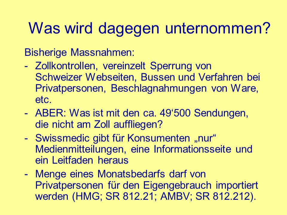 Was wird dagegen unternommen? Bisherige Massnahmen: -Zollkontrollen, vereinzelt Sperrung von Schweizer Webseiten, Bussen und Verfahren bei Privatperso