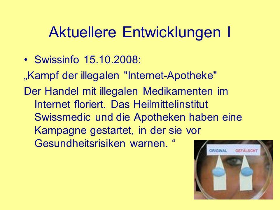 Aktuellere Entwicklungen II Meldungen über den illegalen Handel mit Arzneimitteln 2007 2008 Zuständigkeit von Swissmedic: Illegaler Vertrieb 98 72 Arzneimittelfälschungen39 44 Beurteilungen von ill.