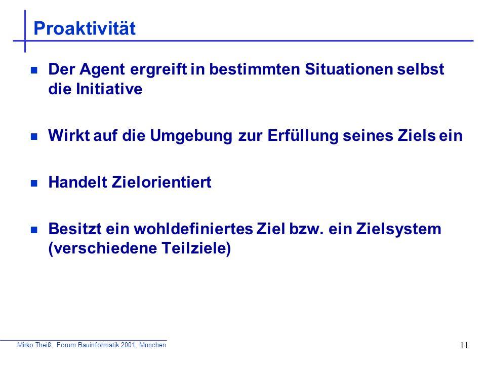 Mirko Theiß, Forum Bauinformatik 2001, München 11 Proaktivität Der Agent ergreift in bestimmten Situationen selbst die Initiative Wirkt auf die Umgebu