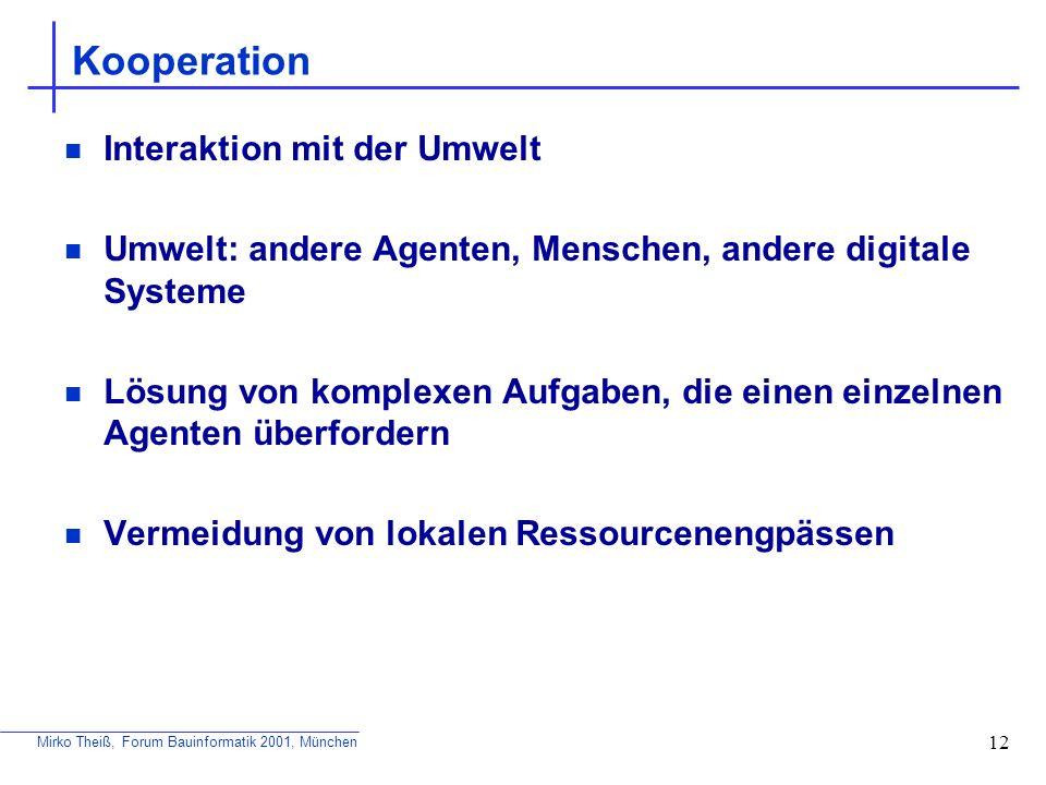 Mirko Theiß, Forum Bauinformatik 2001, München 12 Kooperation Interaktion mit der Umwelt Umwelt: andere Agenten, Menschen, andere digitale Systeme Lös
