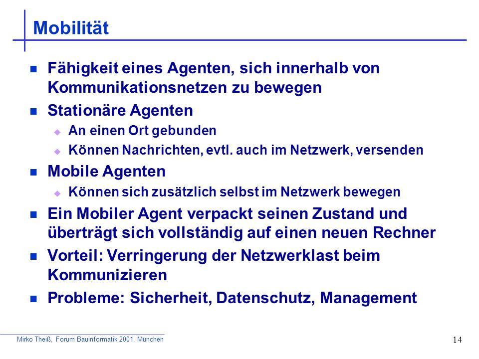 Mirko Theiß, Forum Bauinformatik 2001, München 14 Mobilität Fähigkeit eines Agenten, sich innerhalb von Kommunikationsnetzen zu bewegen Stationäre Age