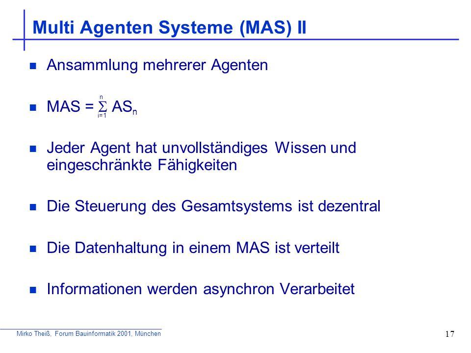 Mirko Theiß, Forum Bauinformatik 2001, München 17 Multi Agenten Systeme (MAS) II Ansammlung mehrerer Agenten MAS = AS n Jeder Agent hat unvollständige