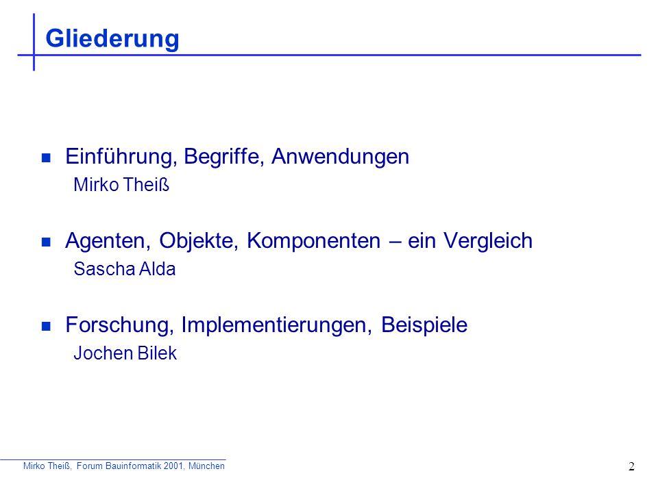 Mirko Theiß, Forum Bauinformatik 2001, München 13 Kommunikation Basis der Kooperation Kommunikationsfähigkeit ermöglicht erst den Kontakt mit der Umwelt Agenten-Kommunikationssprache definiert ein festes Protokoll zum Austausch von Informationen Beispiele: ACL (FIPA-ACL), KQML