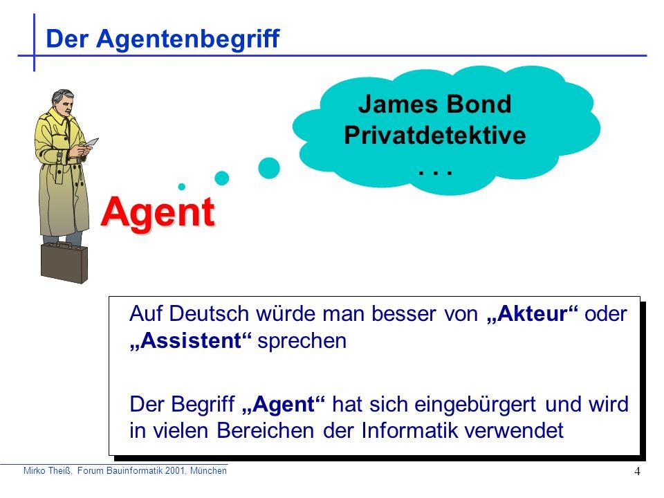 Mirko Theiß, Forum Bauinformatik 2001, München 4 Der Agentenbegriff Auf Deutsch würde man besser von Akteur oder Assistent sprechen Der Begriff Agent