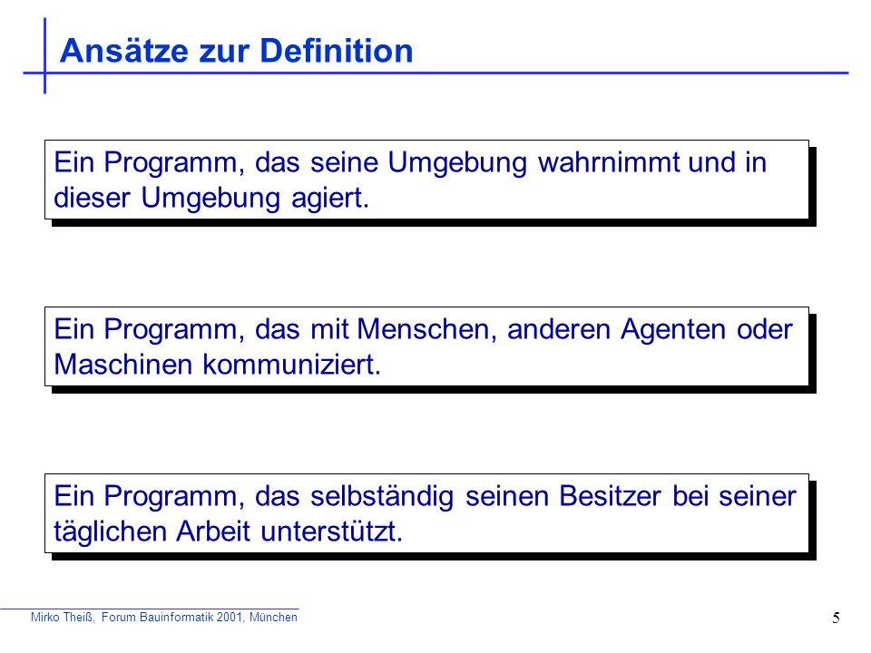 Mirko Theiß, Forum Bauinformatik 2001, München 5 Ansätze zur Definition Ein Programm, das seine Umgebung wahrnimmt und in dieser Umgebung agiert. Ein