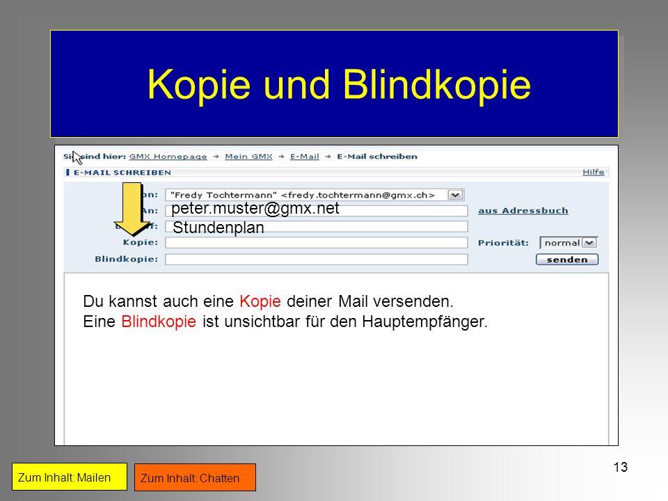 13 Kopie und Blindkopie Zum Inhalt: Mailen Zum Inhalt: Chatten peter.muster@gmx.net Stundenplan Du kannst auch eine Kopie deiner Mail versenden. Eine