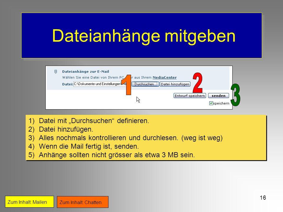 16 Dateianhänge mitgeben Zum Inhalt: Mailen Zum Inhalt: Chatten 1)Datei mit Durchsuchen definieren. 2)Datei hinzufügen. 3)Alles nochmals kontrollieren