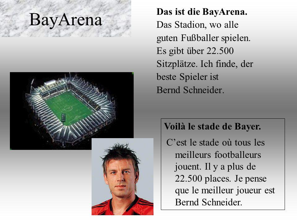 BayArena Das ist die BayArena. Das Stadion, wo alle guten Fußballer spielen. Es gibt über 22.500 Sitzplätze. Ich finde, der beste Spieler ist Bernd Sc