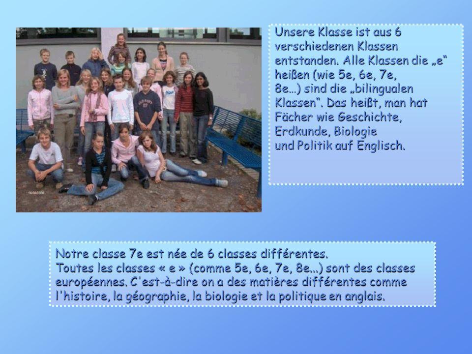 Unsere Klasse ist aus 6 verschiedenen Klassen entstanden. Alle Klassen die e heißen (wie 5e, 6e, 7e, 8e…) sind die bilingualen Klassen. Das heißt, man
