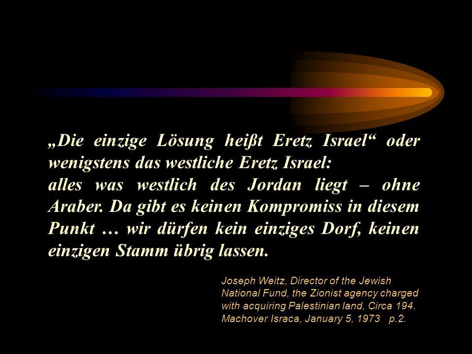 Die einzige Lösung heißt Eretz Israel oder wenigstens das westliche Eretz Israel: alles was westlich des Jordan liegt – ohne Araber. Da gibt es keinen