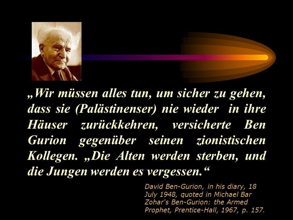 Wir müssen alles tun, um sicher zu gehen, dass sie (Palästinenser) nie wieder in ihre Häuser zurückkehren, versicherte Ben Gurion gegenüber seinen zionistischen Kollegen.
