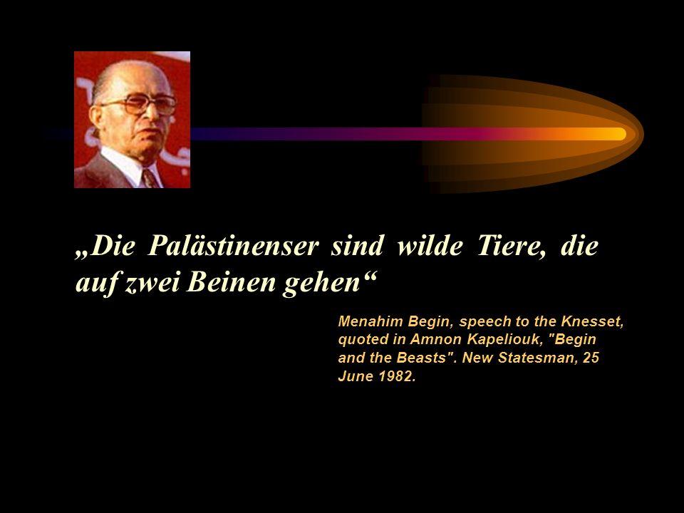 Die Palästinenser sind wilde Tiere, die auf zwei Beinen gehen Menahim Begin, speech to the Knesset, quoted in Amnon Kapeliouk, Begin and the Beasts .