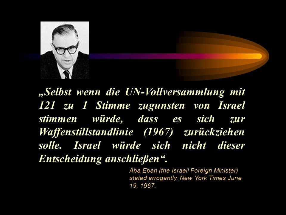 Selbst wenn die UN-Vollversammlung mit 121 zu 1 Stimme zugunsten von Israel stimmen würde, dass es sich zur Waffenstillstandlinie (1967) zurückziehen solle.