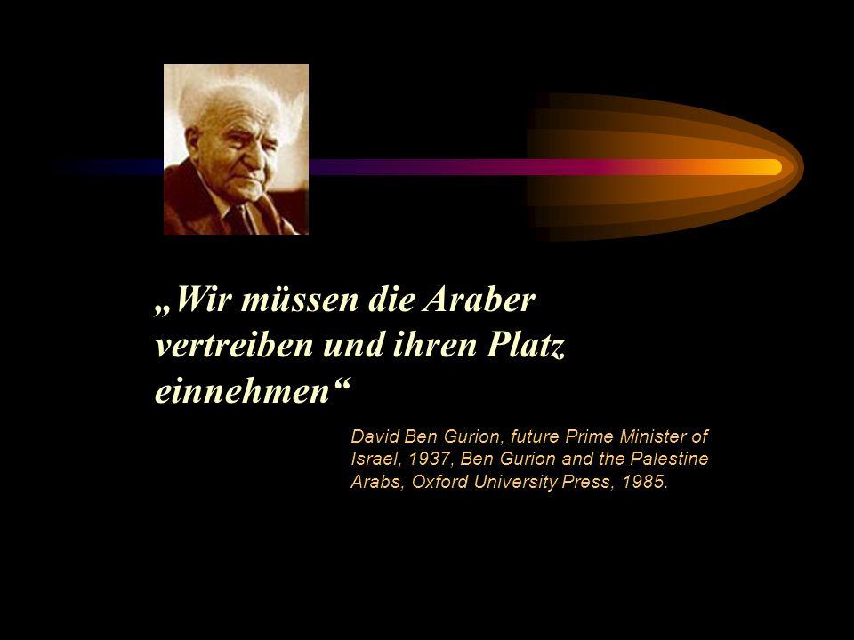 Wir müssen die Araber vertreiben und ihren Platz einnehmen David Ben Gurion, future Prime Minister of Israel, 1937, Ben Gurion and the Palestine Arabs, Oxford University Press, 1985.