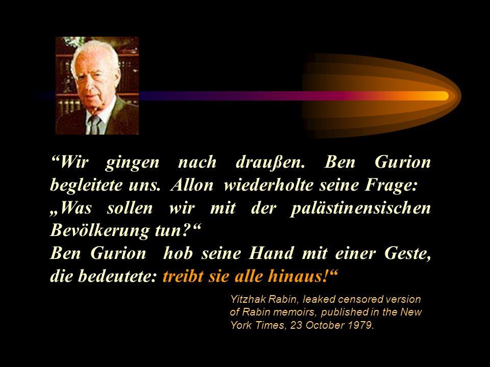 Wir gingen nach draußen. Ben Gurion begleitete uns. Allon wiederholte seine Frage: Was sollen wir mit der palästinensischen Bevölkerung tun? Ben Gurio