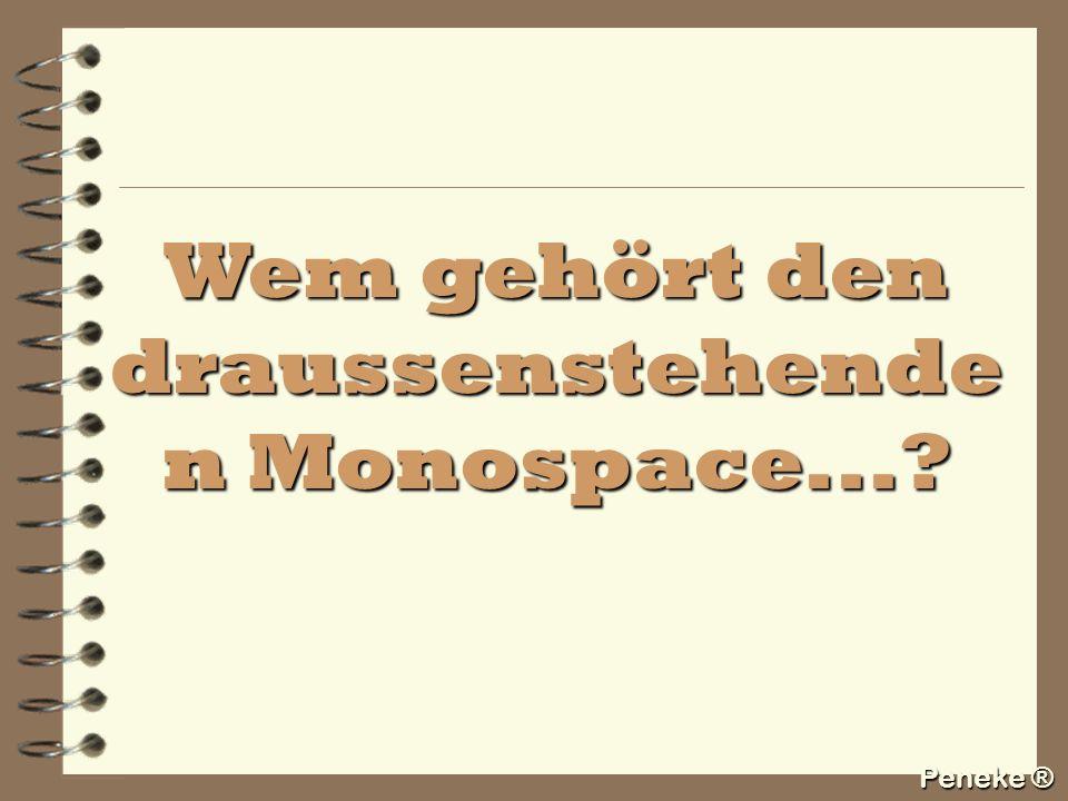 Peneke ® Wem gehört den draussenstehende n Monospace...?