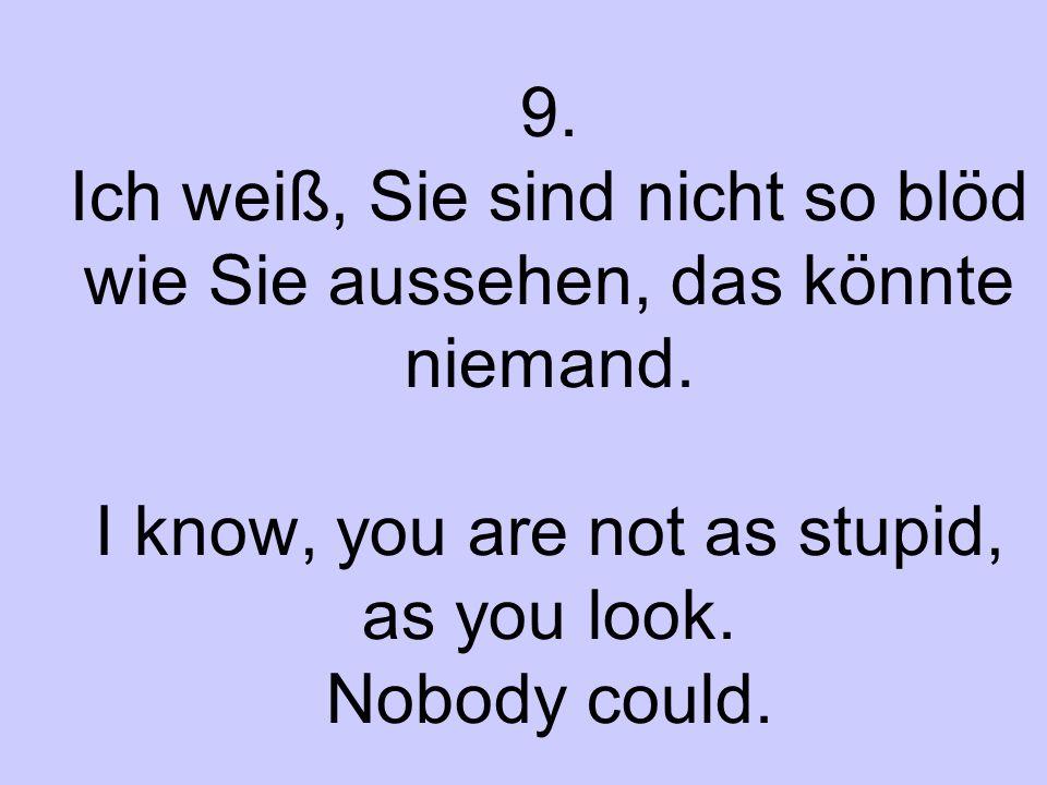 9. Ich weiß, Sie sind nicht so blöd wie Sie aussehen, das könnte niemand. I know, you are not as stupid, as you look. Nobody could.
