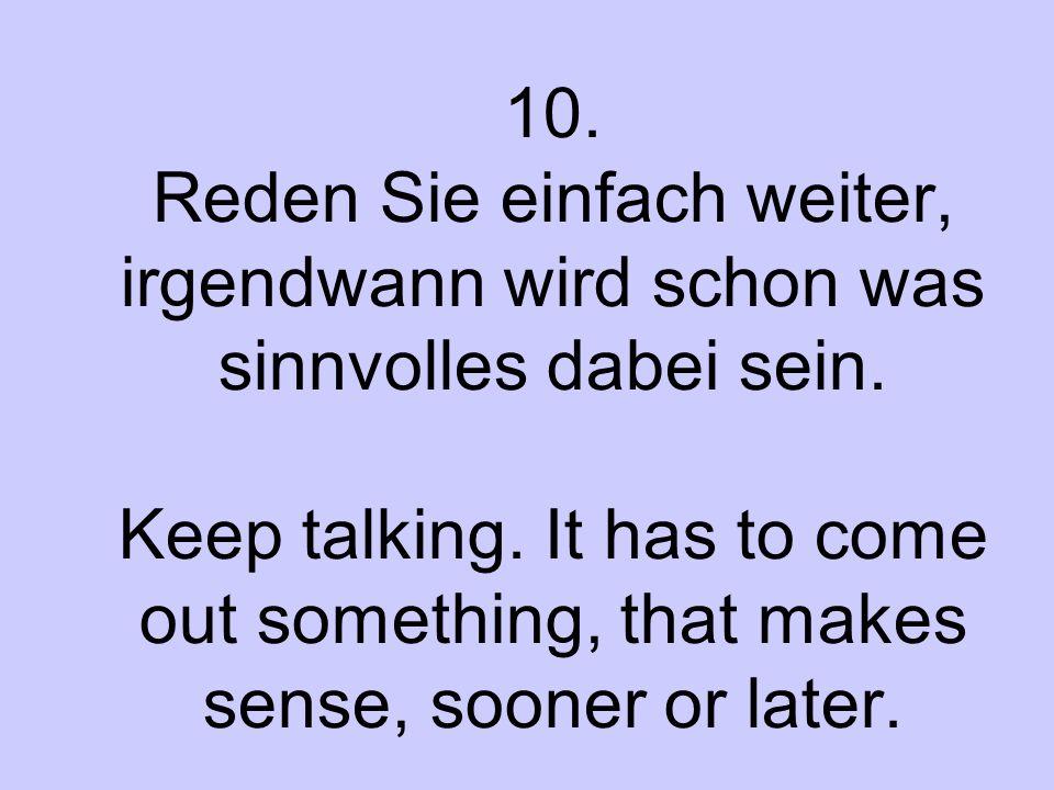 10. Reden Sie einfach weiter, irgendwann wird schon was sinnvolles dabei sein. Keep talking. It has to come out something, that makes sense, sooner or