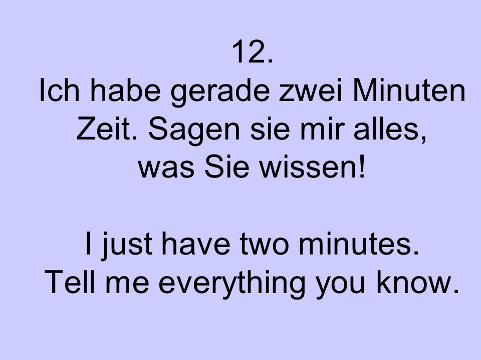 12. Ich habe gerade zwei Minuten Zeit. Sagen sie mir alles, was Sie wissen! I just have two minutes. Tell me everything you know.