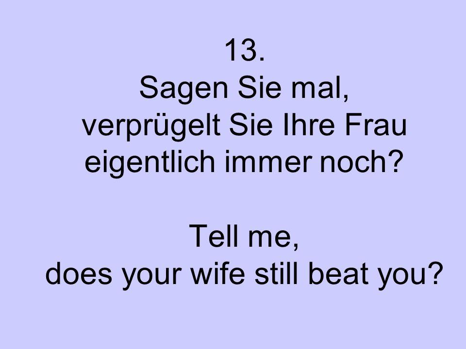 13. Sagen Sie mal, verprügelt Sie Ihre Frau eigentlich immer noch? Tell me, does your wife still beat you?
