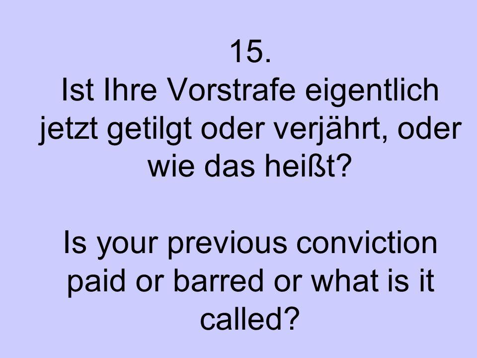 15. Ist Ihre Vorstrafe eigentlich jetzt getilgt oder verjährt, oder wie das heißt? Is your previous conviction paid or barred or what is it called?