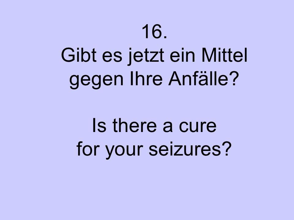 16. Gibt es jetzt ein Mittel gegen Ihre Anfälle? Is there a cure for your seizures?