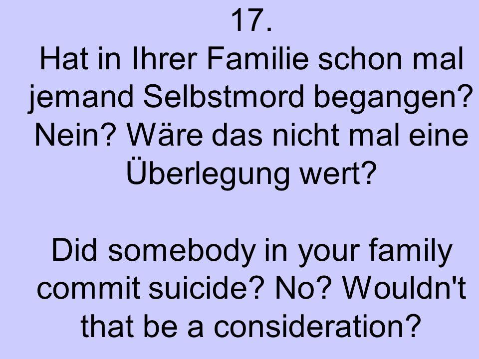 17. Hat in Ihrer Familie schon mal jemand Selbstmord begangen? Nein? Wäre das nicht mal eine Überlegung wert? Did somebody in your family commit suici